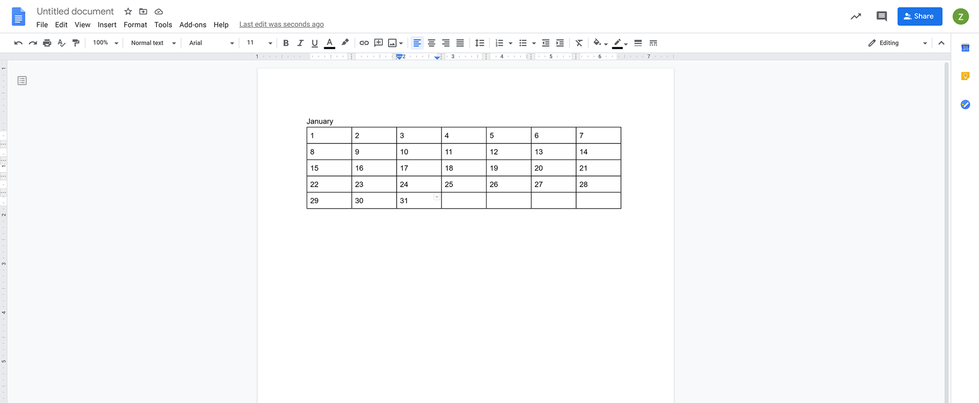 Add the dates. If you want, add another row on top for the names of the days by right-clicking on the first cell.