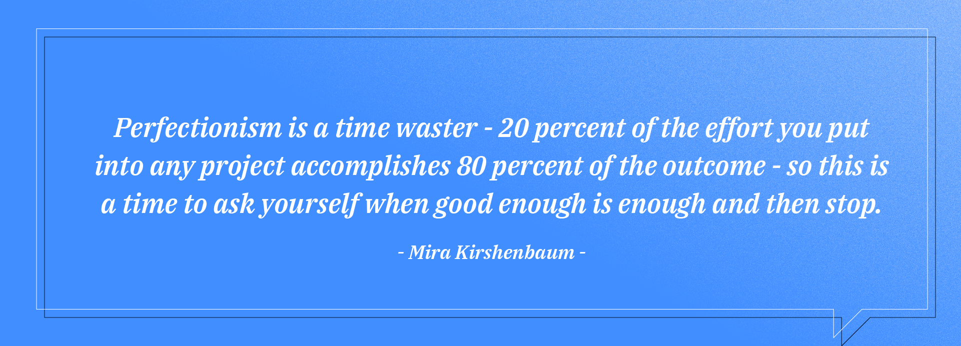 If you have it 98% correct, no need to go back to it and strive to make it 100%. Perfectionism is another time waster at work. It can come in the guise of efficiency but it's more like spending a whole lot more hours just to make an insignificant difference.